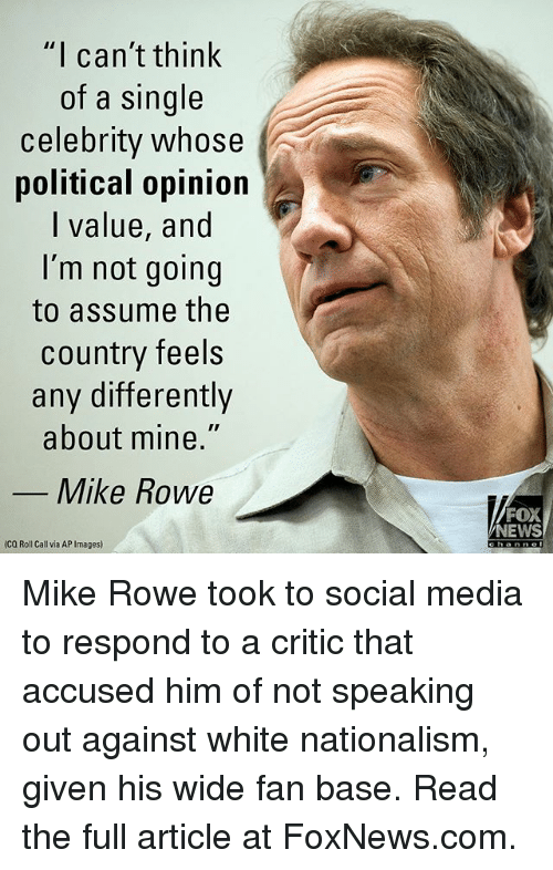"""Memes, News, and Social Media: """"I can't think  of a single  celebrity whose  political opinion  I value, and  I'm not going  to assume the  country feels  any differently  about mine.""""  Mike Rowe  FOX  NEWS  (Ca Roll Call via AP Images) Mike Rowe took to social media to respond to a critic that accused him of not speaking out against white nationalism, given his wide fan base. Read the full article at FoxNews.com."""