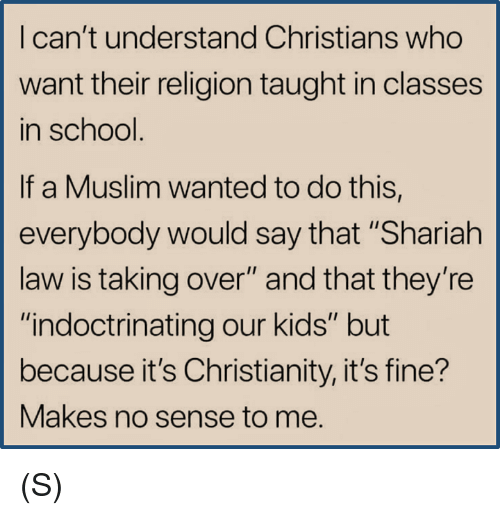 """Muslim, School, and Kids: I can't understand Christians who  want their religion taught in classes  in school  If a Muslim wanted to do this,  everybody would say that """"Shariah  law is taking over"""" and that they're  """"indoctrinating our kids"""" but  because it's Christianity, it's fine?  Makes no sense to me.  IS (S)"""