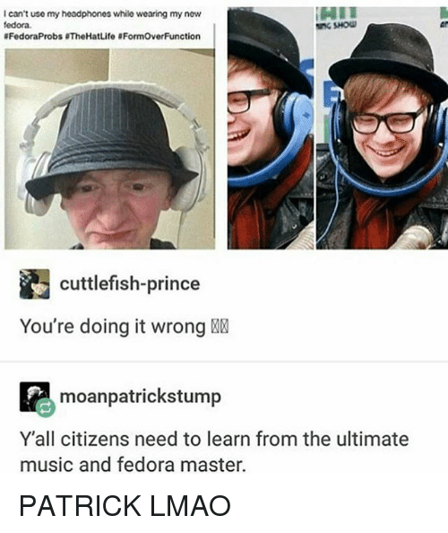 fedoras: I can't use my headphones while wearing my new  fedora.  SHOW  8FedoraProbs BTheHatLife 8FormOverFunction  cuttlefish-prince  You're doing it wrong  P moanpatrickstump  Y all citizens need to learn from the ultimate  music and fedora master. PATRICK LMAO