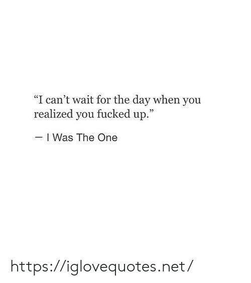 """For The Day: """"I can't wait for the day when you  realized you fucked up.""""  I Was The One https://iglovequotes.net/"""
