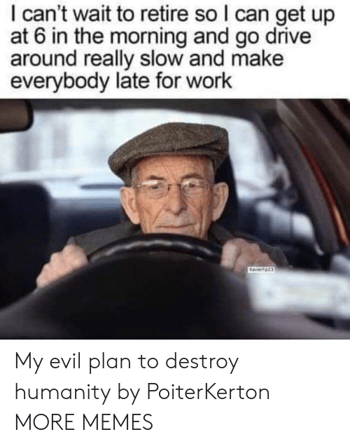 Late For Work: I can't wait to retire so I can get up  at 6 in the morning and go drive  around really slow and make  everybody late for work My evil plan to destroy humanity by PoiterKerton MORE MEMES