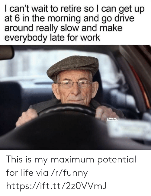 Late For Work: I can't wait to retire so l can get up  at 6 in the morning and go drive  around really slow and make  everybody late for work  Xavierfp23 This is my maximum potential for life via /r/funny https://ift.tt/2z0VVmJ