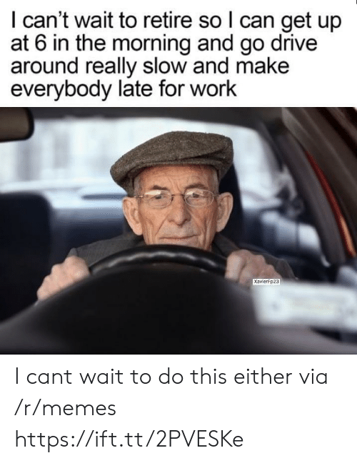 Late For Work: I can't wait to retire so l can get up  at 6 in the morning and go drive  around really slow and make  everybody late for work  XavierFp23 I cant wait to do this either via /r/memes https://ift.tt/2PVESKe