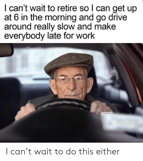 Late For Work: I can't wait to retire so l can get up  at 6 in the morning and go drive  around really slow and make  everybody late for work  XavierFp23 I can't wait to do this either