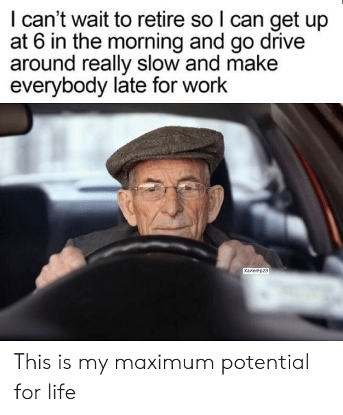 Late For Work: I can't wait to retire so l can get up  at 6 in the morning and go drive  around really slow and make  everybody late for work  Xavierfp23 This is my maximum potential for life