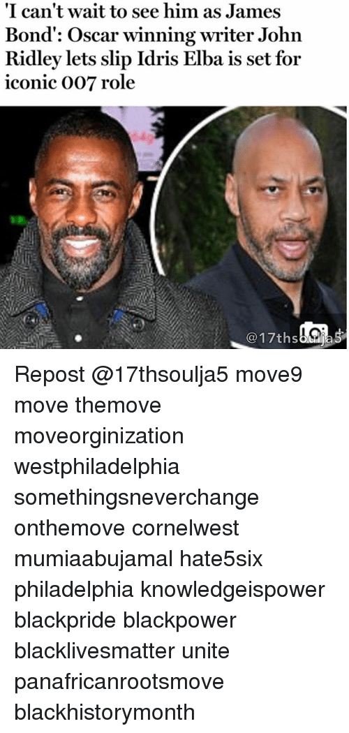 "Black Lives Matter, Idris Elba, and James Bond: ""I can't wait to see him as James  Bond: Oscar winning writer John  Ridley lets slip Idris Elba is set for  iconic 007 role  17ths  as Repost @17thsoulja5 move9 move themove moveorginization westphiladelphia somethingsneverchange onthemove cornelwest mumiaabujamal hate5six philadelphia knowledgeispower blackpride blackpower blacklivesmatter unite panafricanrootsmove blackhistorymonth"