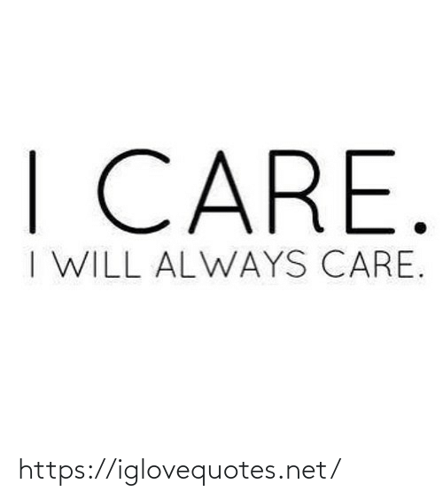 Will Always: I CARE.  I WILL ALWAYS CARE. https://iglovequotes.net/