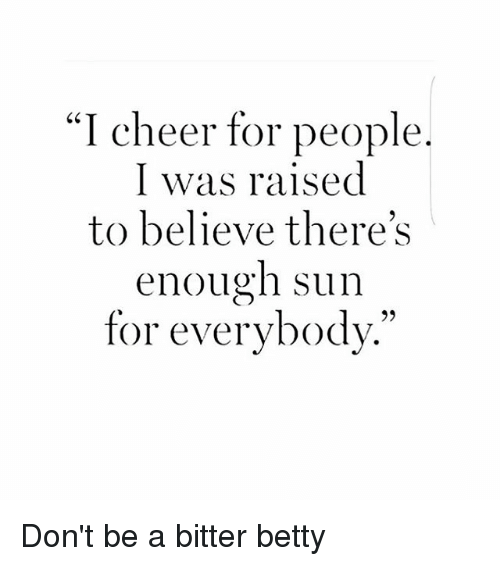 """Cheerfulness: """"I cheer for people  I was raised  to believe there's  enough sun  for everybody."""" Don't be a bitter betty"""