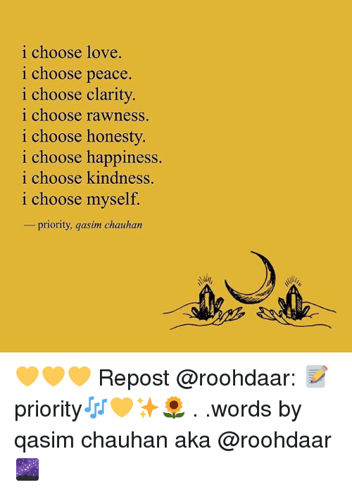 Love, Memes, and Happiness: i choose love.  i choose peace  i choose clarity  i choose rawness.  i choose honesty  i choose happiness  i choose kindness.  i choose myself.  -priority, qasun chauhan 💛💛💛 Repost @roohdaar: 📝priority🎶💛✨🌻 . .words by qasim chauhan aka @roohdaar 🌌
