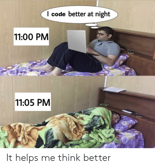 At Night: I code better at night  11:00 PM  11:05 PM It helps me think better