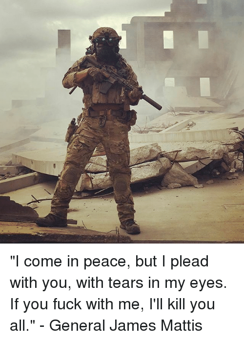 """Generalization: """"I come in peace, but I plead with you, with tears in my eyes. If you fuck with me, I'll kill you all."""" - General James Mattis"""