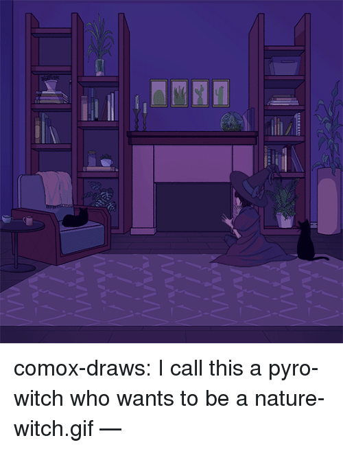 Pyro: I  / comox-draws: I call this a pyro-witch who wants to be a nature-witch.gif —