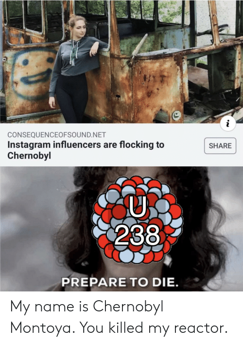 chernobyl: i  CONSEQUENCEOFSOUND.NET  Instagram influencers are flocking to  Chernobyl  SHARE  238  PREPARE TO DIE. My name is Chernobyl Montoya. You killed my reactor.