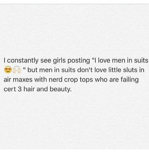 """air maxes: I constantly see girls posting """"I love men in suits  but men in suits don't love little sluts in  air maxes with nerd crop tops who are failing  cert 3 hair and beauty."""