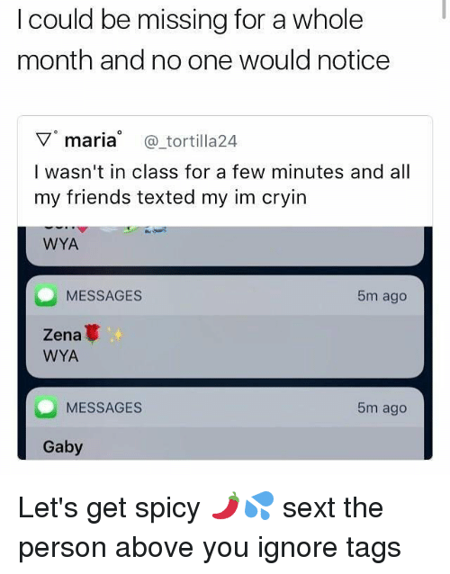 Gaby: I could be missing for a whole  month and no one would notice  ▽。maria @tortilla24  I wasn't in class for a few minutes and all  my friends texted my im cryin  WYA  MESSAGES  5m ago  Zena  WYA  MESSAGES  5m ago  Gaby Let's get spicy 🌶💦 sext the person above you ignore tags
