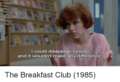 Breakfast Club: I could disappear forever  and it wouldn't make any difference The Breakfast Club (1985)