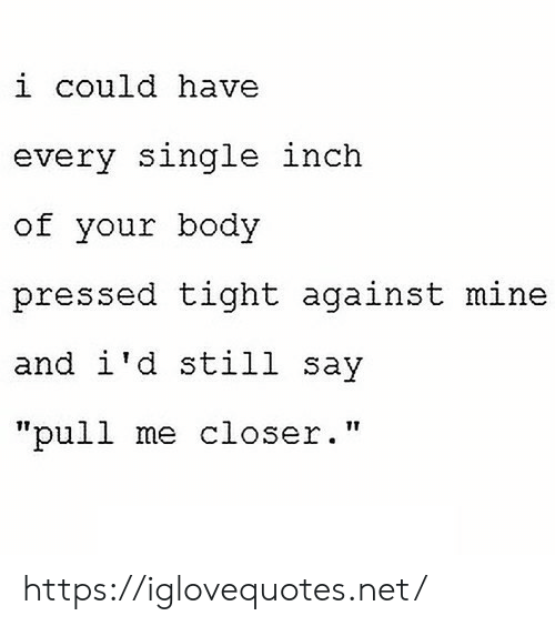 "inch: i could have  every single inch  of your body  pressed tight against mine  and i'd still say  ""pull me closer."" https://iglovequotes.net/"