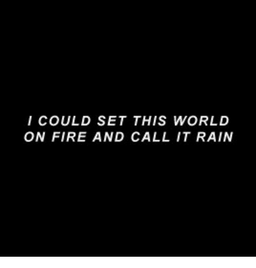 Fire, Rain, and World: I COULD SET THIS WORLD  ON FIRE AND CALL IT RAIN