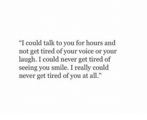 """Tired Of You: """"I could talk to you for hours and  not get tired of your voice or your  laugh. I could never get tired of  seeing you smile. I really could  never get tired of you at all"""""""