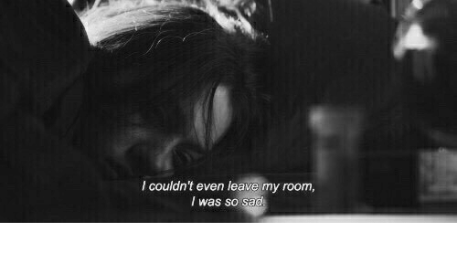Sad, Room, and  My Room: I couldn't even leave my room  I was so sad