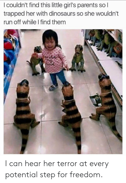 Girls, Parents, and Run: I couldn't find this little girl's parents so l  trapped her with dinosaurs so she wouldn't  run off while I find them I can hear her terror at every potential step for freedom.