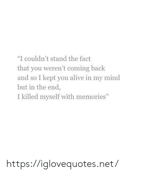 "Alive, Mind, and Back: ""I couldn't stand the fact  that you weren't coming back  and so I kept you alive in my mind  but in the end,  I killed myself with memories"" https://iglovequotes.net/"