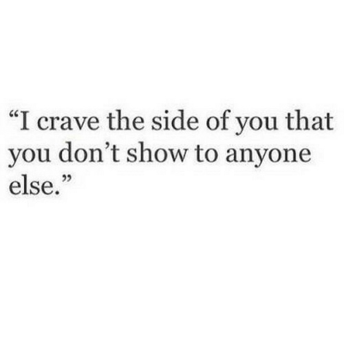 "You, Show, and Side: ""I crave the side of you that  you don't show to anyone  else."""