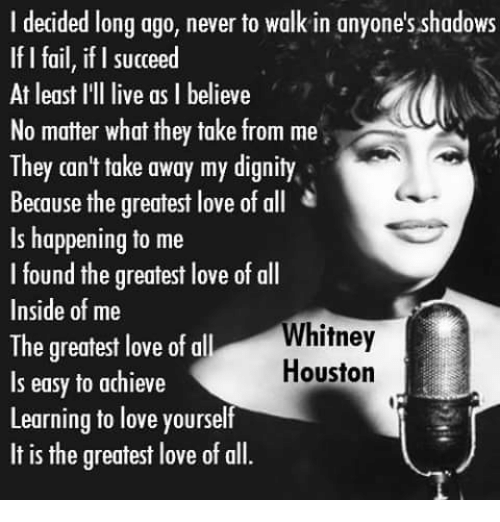 Memes, Houston, and 🤖: I decided long ago, never to walk in anyone's shadows  If I fail, if I succeed  At least I'll live as I believe  No matter what they take from me  They can't take away my dignity.  Because the greatest love of all  Is happening to me  I found the greatest love of all  Inside of me  Whitney  The greatest love of a  Houston  ls easy to achieve  Learning to love yourself  It is the greatest love of all.
