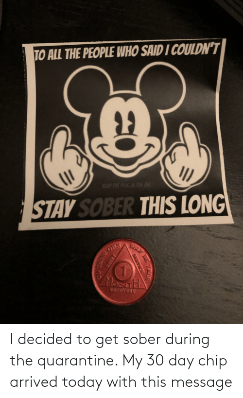 message: I decided to get sober during the quarantine. My 30 day chip arrived today with this message