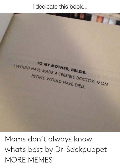 Dank, Doctor, and Memes: I dedicate this book.  TO MY MOTHER, BELZIE.  I WOULD HAVE MADE A TERRIBLE DOCTOR, MOM.  PEOPLE WOULD HAVE DIED Moms don't always know whats best by Dr-Sockpuppet MORE MEMES