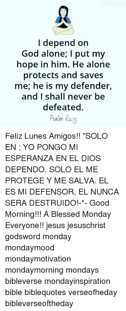 "Being Alone, Blessed, and God: I depend on  God alone; I put my  hope in him. He alone  protects and saves  me; he is my defender,  and I shall never be  defeated  Psalm 62:5 Feliz Lunes Amigos!! ""SOLO EN ; YO PONGO MI ESPERANZA EN EL DIOS DEPENDO. SOLO EL ME PROTEGE Y ME SALVA. EL ES MI DEFENSOR, EL NUNCA SERA DESTRUIDO!-*- Good Morning!!! A Blessed Monday Everyone!! jesus jesuschrist godsword monday mondaymood mondaymotivation mondaymorning mondays bibleverse mondayinspiration bible biblequotes verseofheday bibleverseoftheday"