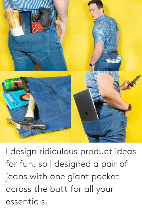product: I design ridiculous product ideas for fun, so I designed a pair of jeans with one giant pocket across the butt for all your essentials.