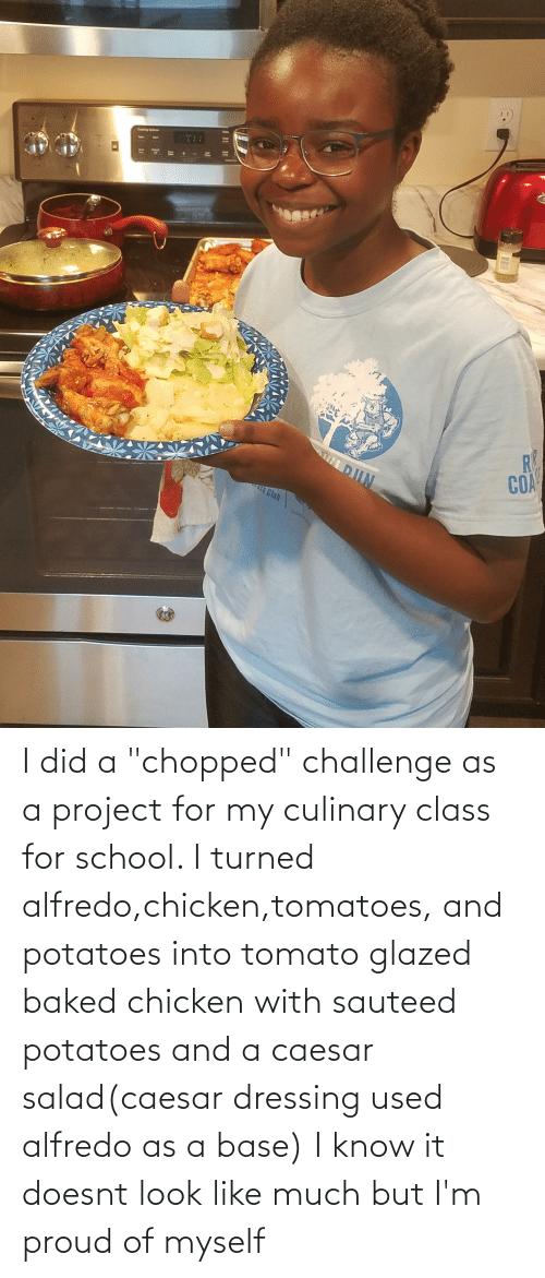 """chopped: I did a """"chopped"""" challenge as a project for my culinary class for school. I turned alfredo,chicken,tomatoes, and potatoes into tomato glazed baked chicken with sauteed potatoes and a caesar salad(caesar dressing used alfredo as a base) I know it doesnt look like much but I'm proud of myself"""