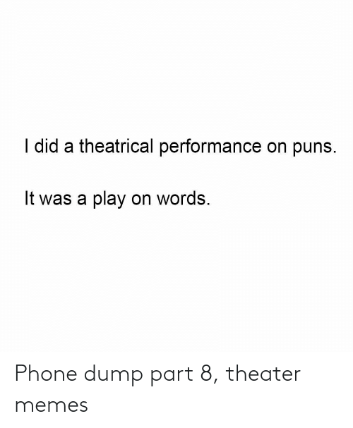 It Was A: I did a theatrical performance on puns.  It was a play on words. Phone dump part 8, theater memes