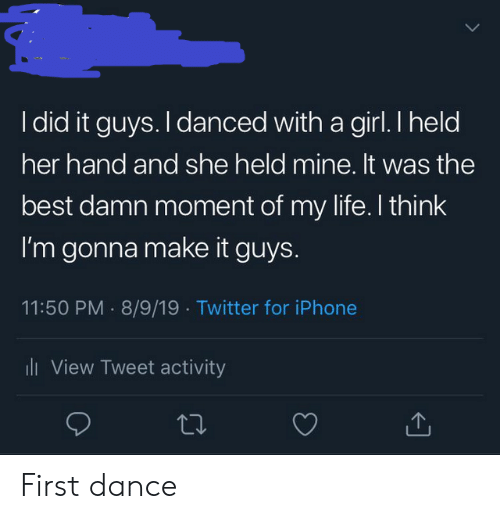 Iphone, Life, and Twitter: I did it guys. I danced with a girl. I held  her hand and she held mine. It was the  best damn moment of my life. I think  I'm gonna make it guys.  11:50 PM 8/9/19 Twitter for iPhone  i View Tweet activity First dance