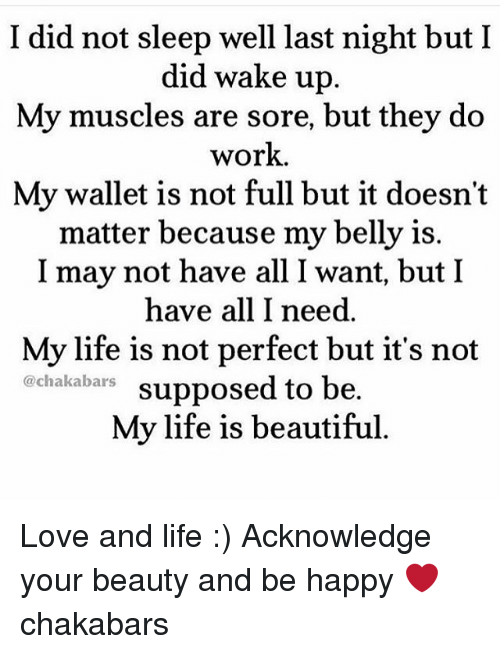 Life Is Beautiful: I did not sleep well last night but I  did wake up  My muscles are sore, but they do  work.  My wallet is not full but it doesn't  matter because my belly is.  I may not have all I want, but I  have all I need  My life is not perfect but it's not  @chakabars  supposed to be  My life is beautiful. Love and life :) Acknowledge your beauty and be happy ❤️ chakabars