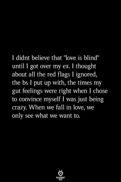 "Crazy, Fall, and Love: I didnt believe that ""love is blind""  until I got over my ex. I thought  about all the red flags I ignored,  the bs I put up with, the times my  gut feelings were right when I chose  to convince myself I was just being  crazy. When we fall in love, we  only see what we want to."