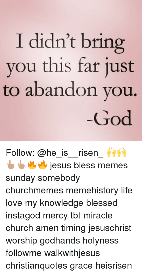 Meme History : I didn't bring  you this far just  to abandon vou,  God Follow: @he_is__risen_ 🙌🙌👆🏽👆🏽🔥🔥 jesus bless memes sunday somebody churchmemes memehistory life love my knowledge blessed instagod mercy tbt miracle church amen timing jesuschrist worship godhands holyness followme walkwithjesus christianquotes grace heisrisen