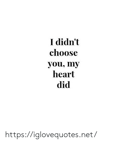You My: I didn't  choose  you, my  heart  did https://iglovequotes.net/