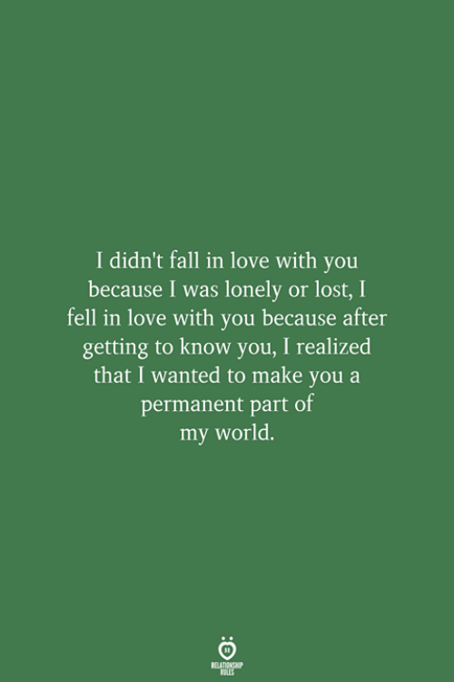 my world: I didn't fall in love with you  because I was lonely or lost, I  fell in love with you because after  getting to know you, I realized  that I wanted to make you a  permanent part of  my world.