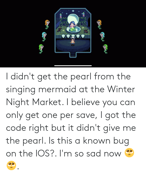 give me: I didn't get the pearl from the singing mermaid at the Winter Night Market. I believe you can only get one per save, I got the code right but it didn't give me the pearl. Is this a known bug on the IOS?. I'm so sad now 🥺🥺.