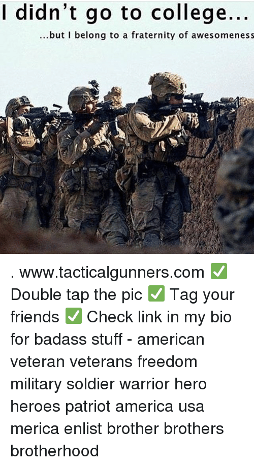 brotherhood: I didn't go to college.  ...but I belong to a fraternity of awesomeness . www.tacticalgunners.com ✅ Double tap the pic ✅ Tag your friends ✅ Check link in my bio for badass stuff - american veteran veterans freedom military soldier warrior hero heroes patriot america usa merica enlist brother brothers brotherhood