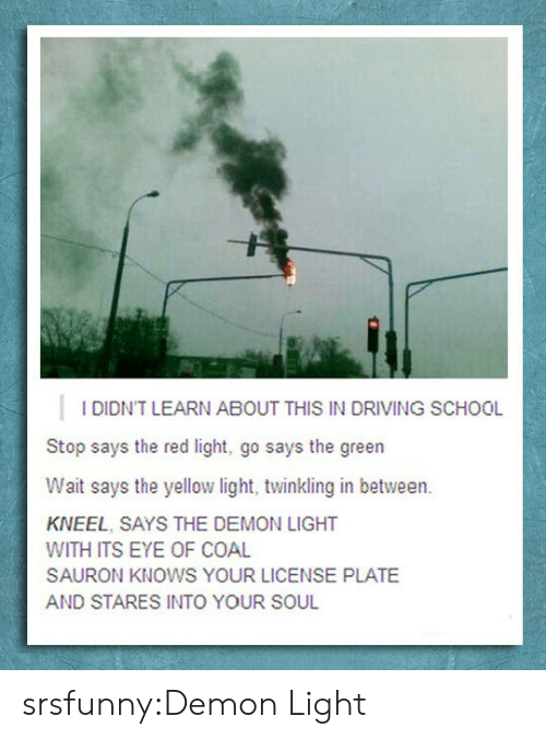 sauron: I DIDN'T LEARN ABOUT THIS IN DRIVING SCHOOL  Stop says the red light, go says the green  Wait says the yellow light, twinkling in between.  KNEEL, SAYS THE DEMON LIGHT  WITH ITS EYE OF COAL  SAURON KNOWS YOUR LICENSE PLATE  AND STARES INTO YOUR SOUL srsfunny:Demon Light