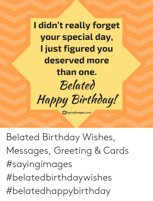 greeting cards: I didn't really forget  your special day,  I just figured you  deserved more  than one.  Belated  Happy Birthday!  Sayingimages.com Belated Birthday Wishes, Messages, Greeting & Cards #sayingimages #belatedbirthdaywishes #belatedhappybirthday