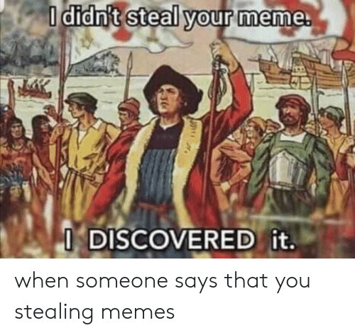 Meme, Memes, and You: I didn't steal your meme.  I DISCOVERED it. when someone says that you stealing memes