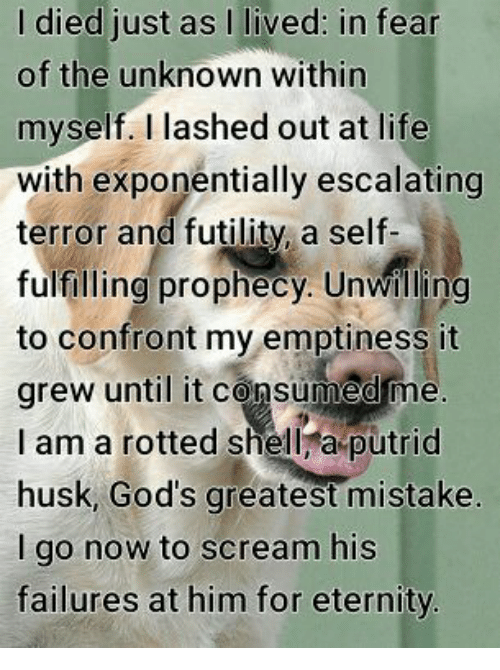 Memes, 🤖, and Shell: I died just as  as in fear  lived: of the unknown within  myself. I lashed out at life  with exponentially escalating  terror and futility a self-  fulfilling prophecy. Unwilling  to confront my emptiness it  grew until it consumed me  I am a rotted shell a putrid  husk, God's greatest mistake  I go now to scream his  failures at him for eternity.