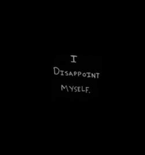 disappoint: I  DISAPPOINT  MYSELF