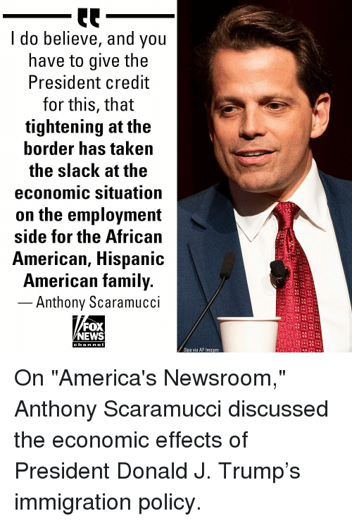 """Family, Memes, and News: I do believe, and you  have to give the  President credit  for this, that  tightening at the  border has taken  the slack at the  economic situation  on the employment  side for the African  American, Hispanic  American family.  - Anthony Scaramucci  FOX  NEWS  c ha n ne I  Sipa via AP Images On """"America's Newsroom,"""" Anthony Scaramucci discussed the economic effects of President Donald J. Trump's immigration policy."""