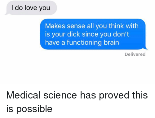 Love, Relationships, and Texting: I do love you  Makes sense all you think with  is your dick since you don't  have a functioning brain  Delivered Medical science has proved this is possible