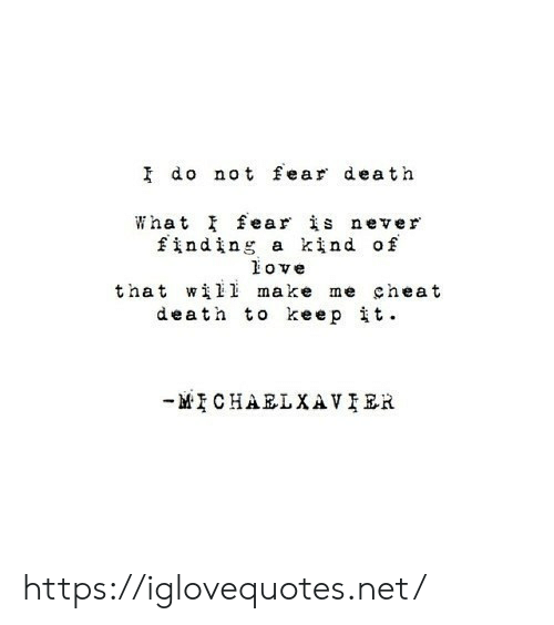 Love, Death, and Fear: I do not fear death  What fear is never  finding a kind of  love  that wii make me cheat  death to keep it.  MCHAELXAVIER https://iglovequotes.net/